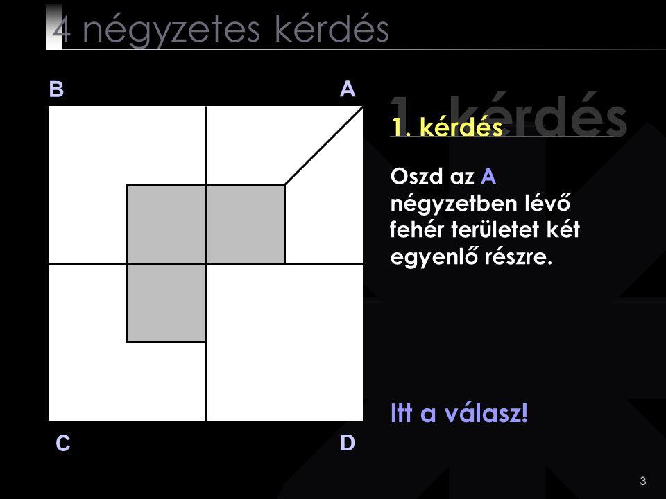 1. kérdés 4 négyzetes kérdés 1. kérdés Itt a válasz! B A