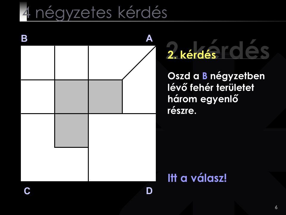 2. kérdés 4 négyzetes kérdés 2. kérdés Itt a válasz! B A