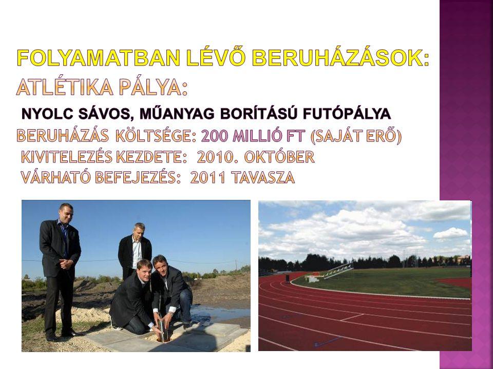 Folyamatban lévő beruházások: Atlétika pálya: Nyolc sávos, műanyag borítású futópálya Beruházás költsége: 200 millió Ft (saját erő) Kivitelezés kezdete: 2010.