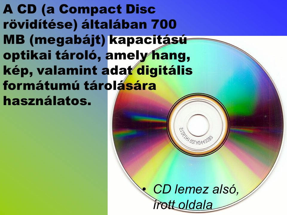 A CD (a Compact Disc rövidítése) általában 700 MB (megabájt) kapacitású optikai tároló, amely hang, kép, valamint adat digitális formátumú tárolására használatos.