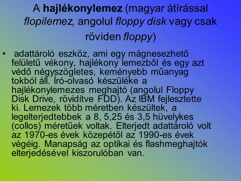 A hajlékonylemez (magyar átírással flopilemez, angolul floppy disk vagy csak röviden floppy)