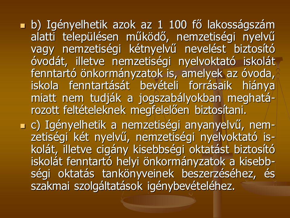 b) Igényelhetik azok az 1 100 fő lakosságszám alatti településen működő, nemzetiségi nyelvű vagy nemzetiségi kétnyelvű nevelést biztosító óvodát, illetve nemzetiségi nyelvoktató iskolát fenntartó önkormányzatok is, amelyek az óvoda, iskola fenntartását bevételi forrásaik hiánya miatt nem tudják a jogszabályokban meghatá-rozott feltételeknek megfelelően biztosítani.