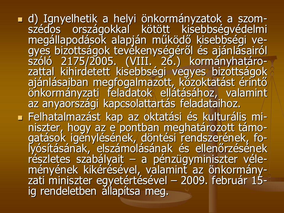 d) Ignyelhetik a helyi önkormányzatok a szom-szédos országokkal kötött kisebbségvédelmi megállapodások alapján működő kisebbségi ve-gyes bizottságok tevékenységéről és ajánlásairól szóló 2175/2005. (VIII. 26.) kormányhatáro-zattal kihirdetett kisebbségi vegyes bizottságok ajánlásaiban megfogalmazott, közoktatást érintő önkormányzati feladatok ellátásához, valamint az anyaországi kapcsolattartás feladataihoz.