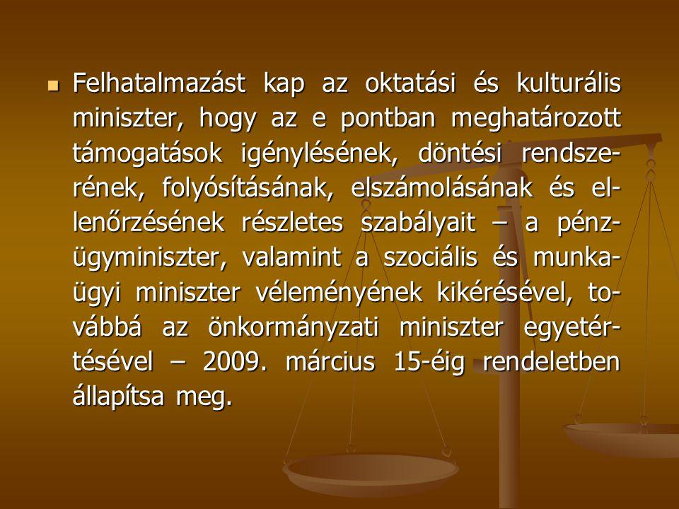 Felhatalmazást kap az oktatási és kulturális miniszter, hogy az e pontban meghatározott támogatások igénylésének, döntési rendsze-rének, folyósításának, elszámolásának és el-lenőrzésének részletes szabályait – a pénz-ügyminiszter, valamint a szociális és munka-ügyi miniszter véleményének kikérésével, to-vábbá az önkormányzati miniszter egyetér-tésével – 2009.