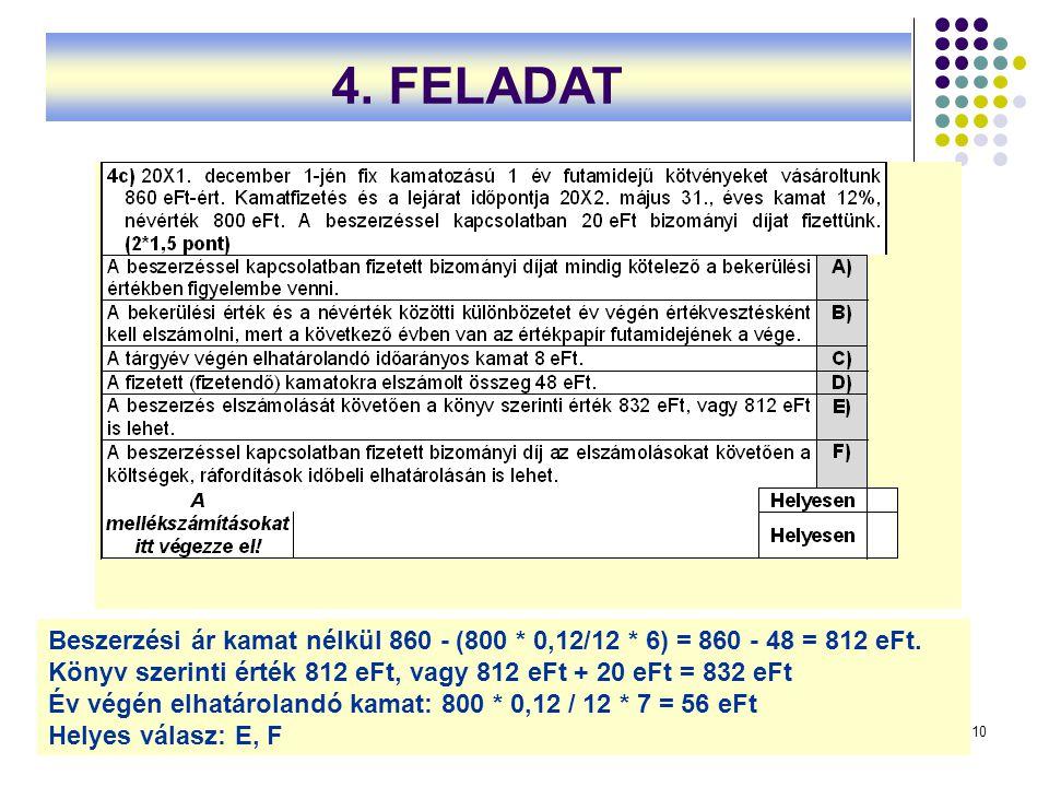 4. FELADAT Beszerzési ár kamat nélkül 860 ‑ (800 * 0,12/12 * 6) = 860 ‑ 48 = 812 eFt. Könyv szerinti érték 812 eFt, vagy 812 eFt + 20 eFt = 832 eFt.