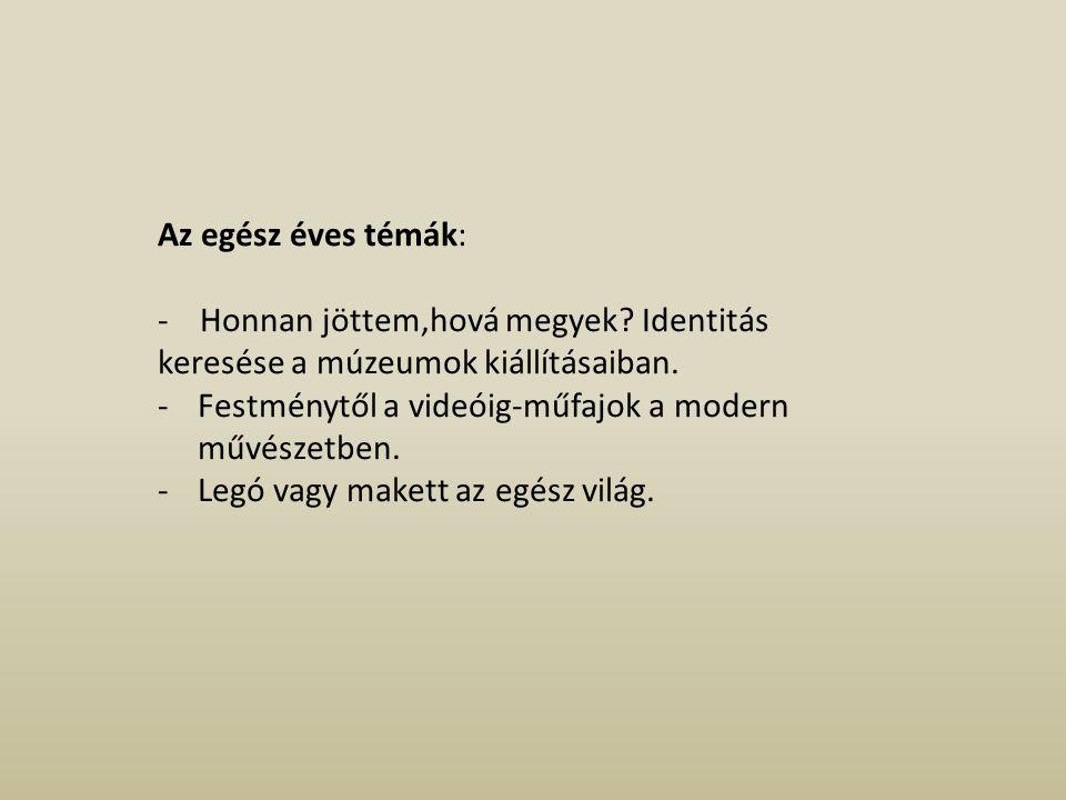 Az egész éves témák: - Honnan jöttem,hová megyek Identitás keresése a múzeumok kiállításaiban.