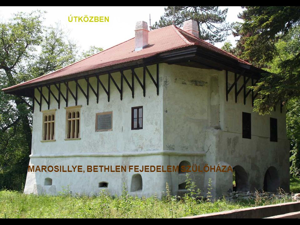 MAROSILLYE, BETHLEN FEJEDELEM SZÜLŐHÁZA