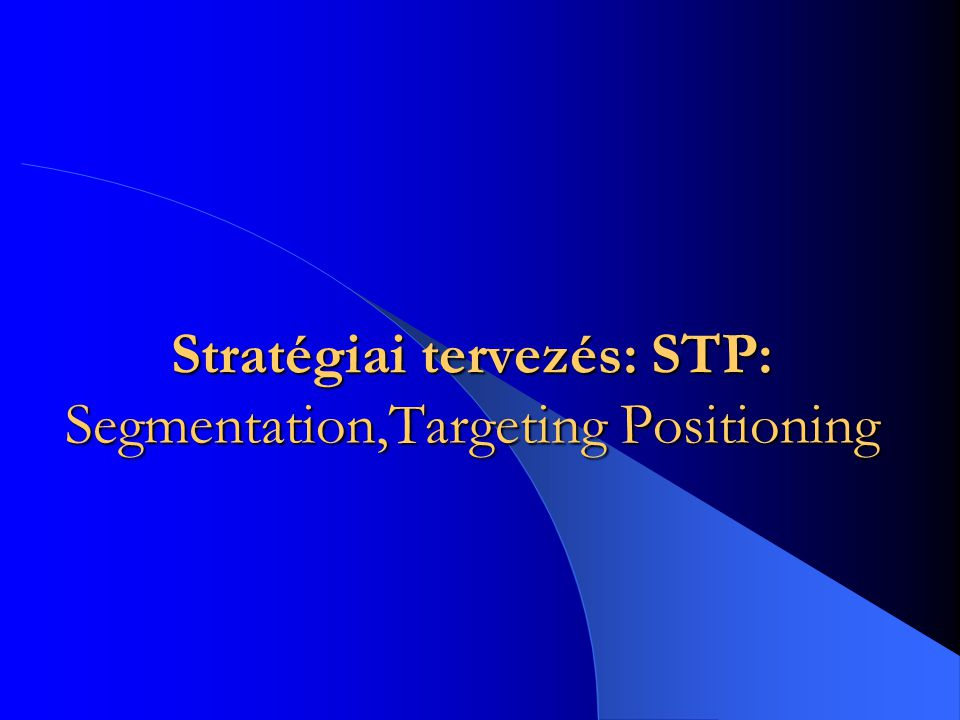 Stratégiai tervezés: STP: Segmentation,Targeting Positioning