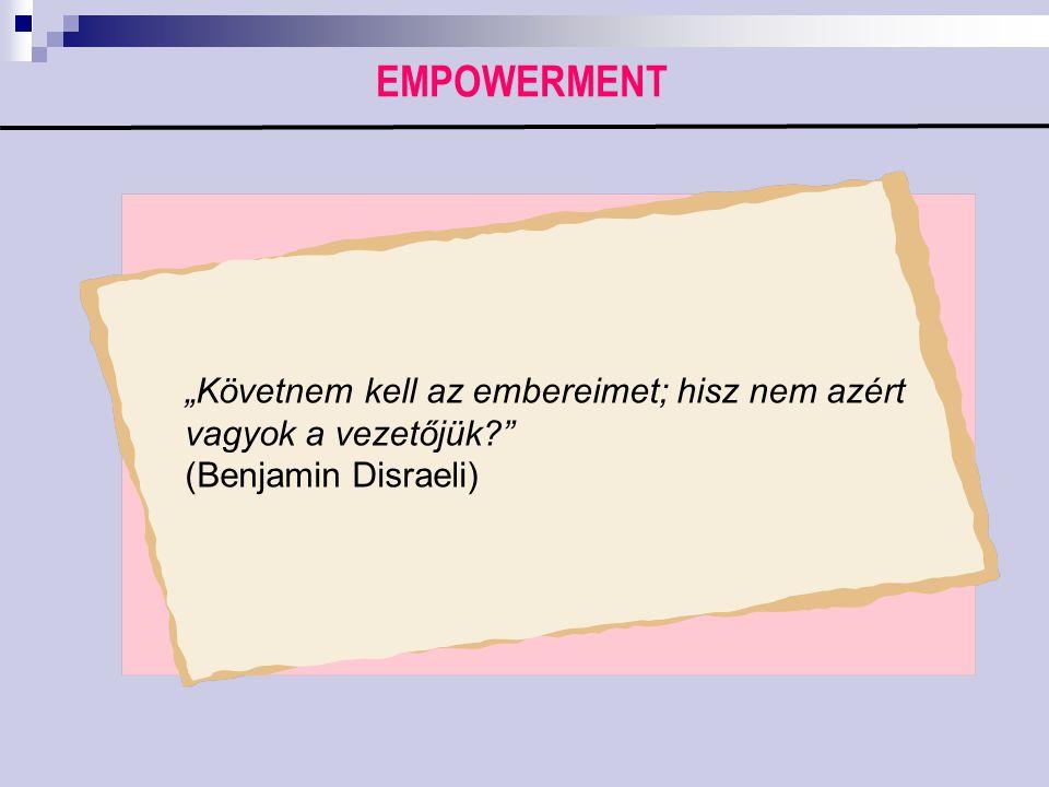 """EMPOWERMENT """"Követnem kell az embereimet; hisz nem azért vagyok a vezetőjük (Benjamin Disraeli)"""