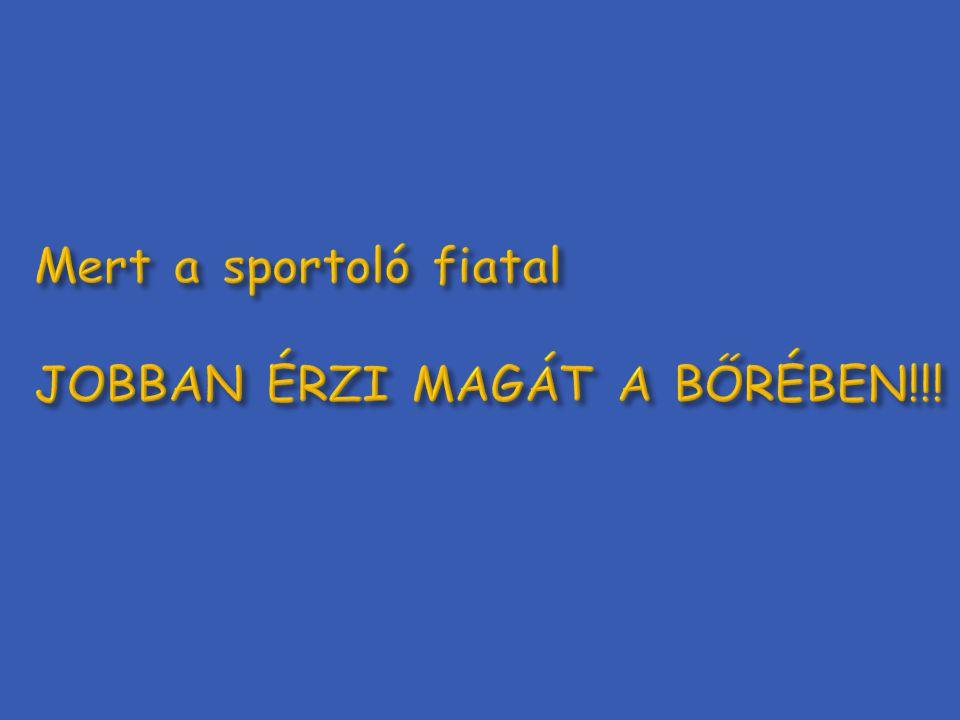 Mert a sportoló fiatal JOBBAN ÉRZI MAGÁT A BŐRÉBEN!!!