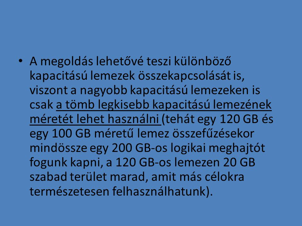 A megoldás lehetővé teszi különböző kapacitású lemezek összekapcsolását is, viszont a nagyobb kapacitású lemezeken is csak a tömb legkisebb kapacitású lemezének méretét lehet használni (tehát egy 120 GB és egy 100 GB méretű lemez összefűzésekor mindössze egy 200 GB-os logikai meghajtót fogunk kapni, a 120 GB-os lemezen 20 GB szabad terület marad, amit más célokra természetesen felhasználhatunk).