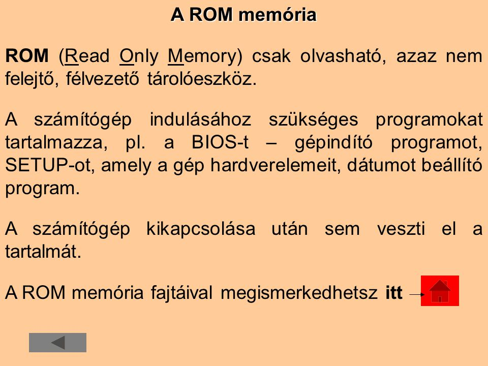 A ROM memória ROM (Read Only Memory) csak olvasható, azaz nem felejtő, félvezető tárolóeszköz.