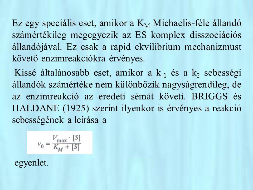 Ez egy speciális eset, amikor a KM Michaelis-féle állandó számértékileg megegyezik az ES komplex disszociációs állandójával. Ez csak a rapid ekvilibrium mechanizmust követő enzimreakciókra érvényes.