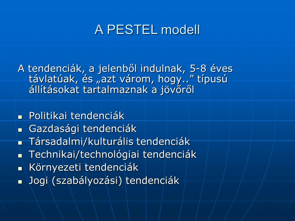 """A PESTEL modell A tendenciák, a jelenből indulnak, 5-8 éves távlatúak, és """"azt várom, hogy.. típusú állításokat tartalmaznak a jövőről."""