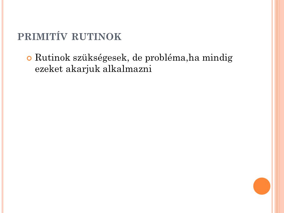 primitív rutinok Rutinok szükségesek, de probléma,ha mindig ezeket akarjuk alkalmazni