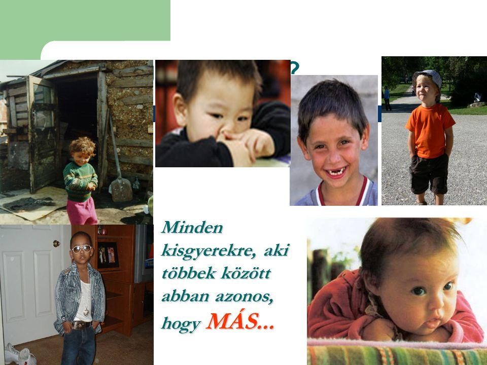 Kikre is gondoltak Minden kisgyerekre, aki többek között abban azonos, hogy MÁS...