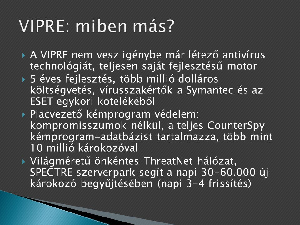 VIPRE: miben más A VIPRE nem vesz igénybe már létező antivírus technológiát, teljesen saját fejlesztésű motor.
