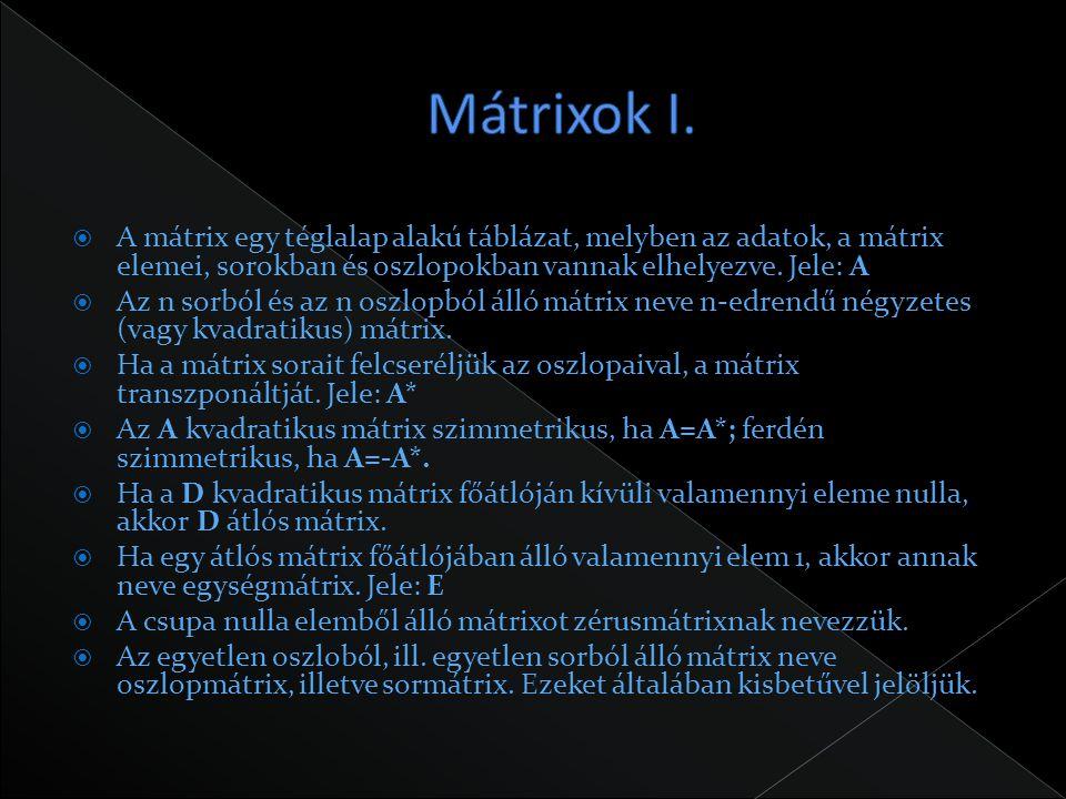 Mátrixok I. A mátrix egy téglalap alakú táblázat, melyben az adatok, a mátrix elemei, sorokban és oszlopokban vannak elhelyezve. Jele: A.