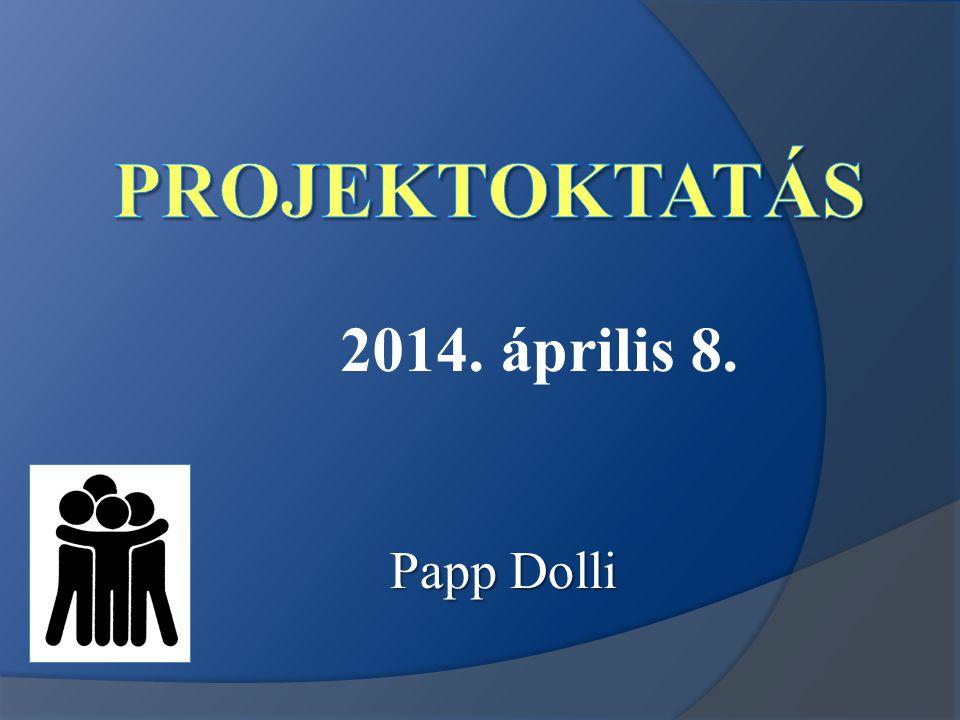 Projektoktatás 2014. április 8. Papp Dolli