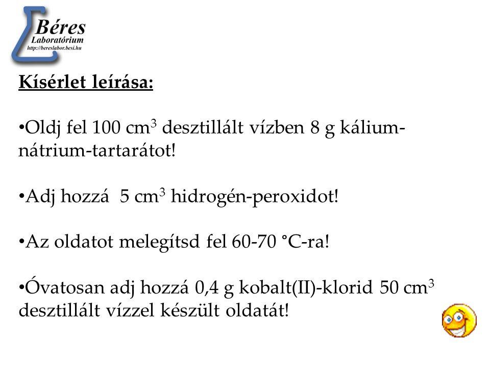 Kísérlet leírása: Oldj fel 100 cm3 desztillált vízben 8 g kálium-nátrium-tartarátot! Adj hozzá 5 cm3 hidrogén-peroxidot!