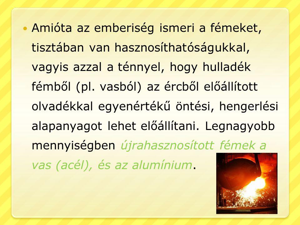 Amióta az emberiség ismeri a fémeket, tisztában van hasznosíthatóságukkal, vagyis azzal a ténnyel, hogy hulladék fémből (pl.