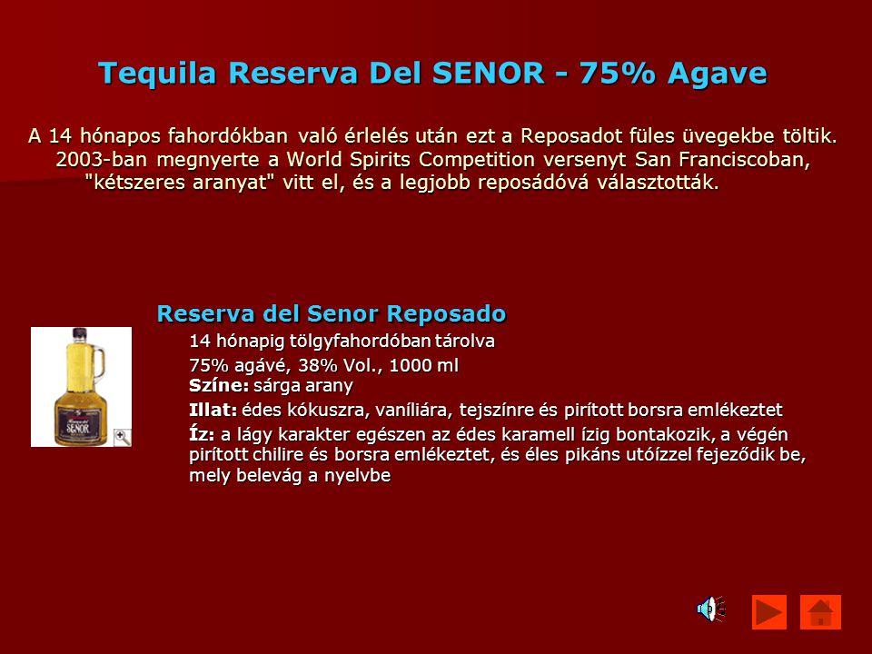 Tequila Reserva Del SENOR - 75% Agave A 14 hónapos fahordókban való érlelés után ezt a Reposadot füles üvegekbe töltik. 2003-ban megnyerte a World Spirits Competition versenyt San Franciscoban, kétszeres aranyat vitt el, és a legjobb reposádóvá választották.