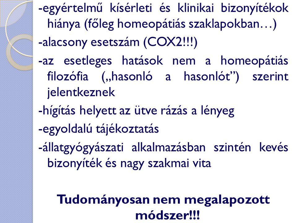 """-egyértelmű kísérleti és klinikai bizonyítékok hiánya (főleg homeopátiás szaklapokban…) -alacsony esetszám (COX2!!!) -az esetleges hatások nem a homeopátiás filozófia (""""hasonló a hasonlót ) szerint jelentkeznek -hígítás helyett az ütve rázás a lényeg -egyoldalú tájékoztatás -állatgyógyászati alkalmazásban szintén kevés bizonyíték és nagy szakmai vita Tudományosan nem megalapozott módszer!!!"""
