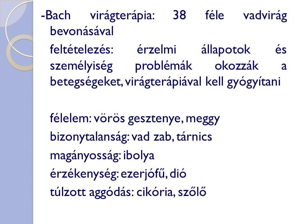 -Bach virágterápia: 38 féle vadvirág bevonásával feltételezés: érzelmi állapotok és személyiség problémák okozzák a betegségeket, virágterápiával kell gyógyítani félelem: vörös gesztenye, meggy bizonytalanság: vad zab, tárnics magányosság: ibolya érzékenység: ezerjófű, dió túlzott aggódás: cikória, szőlő