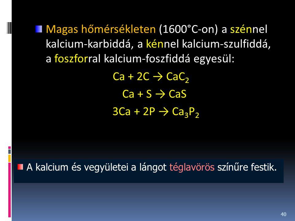 Magas hőmérsékleten (1600°C-on) a szénnel kalcium-karbiddá, a kénnel kalcium-szulfiddá, a foszforral kalcium-foszfiddá egyesül: