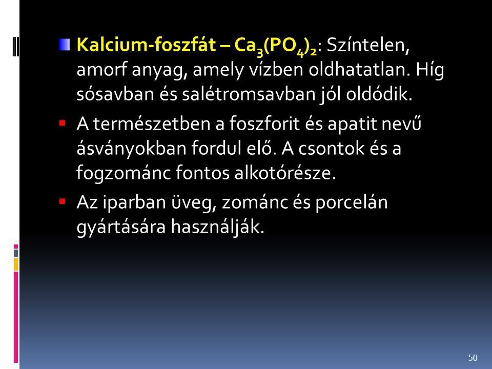 Kalcium-foszfát – Ca3(PO4)2: Színtelen, amorf anyag, amely vízben oldhatatlan. Híg sósavban és salétromsavban jól oldódik.