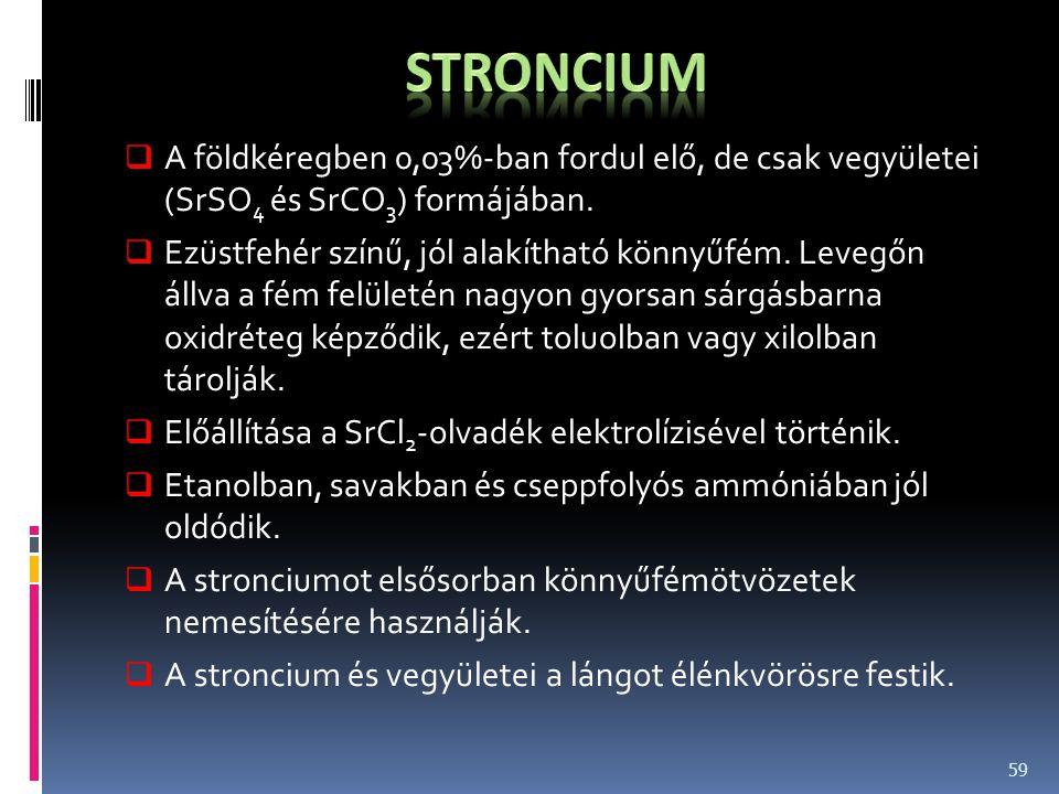 Stroncium A földkéregben 0,03%-ban fordul elő, de csak vegyületei (SrSO4 és SrCO3) formájában.