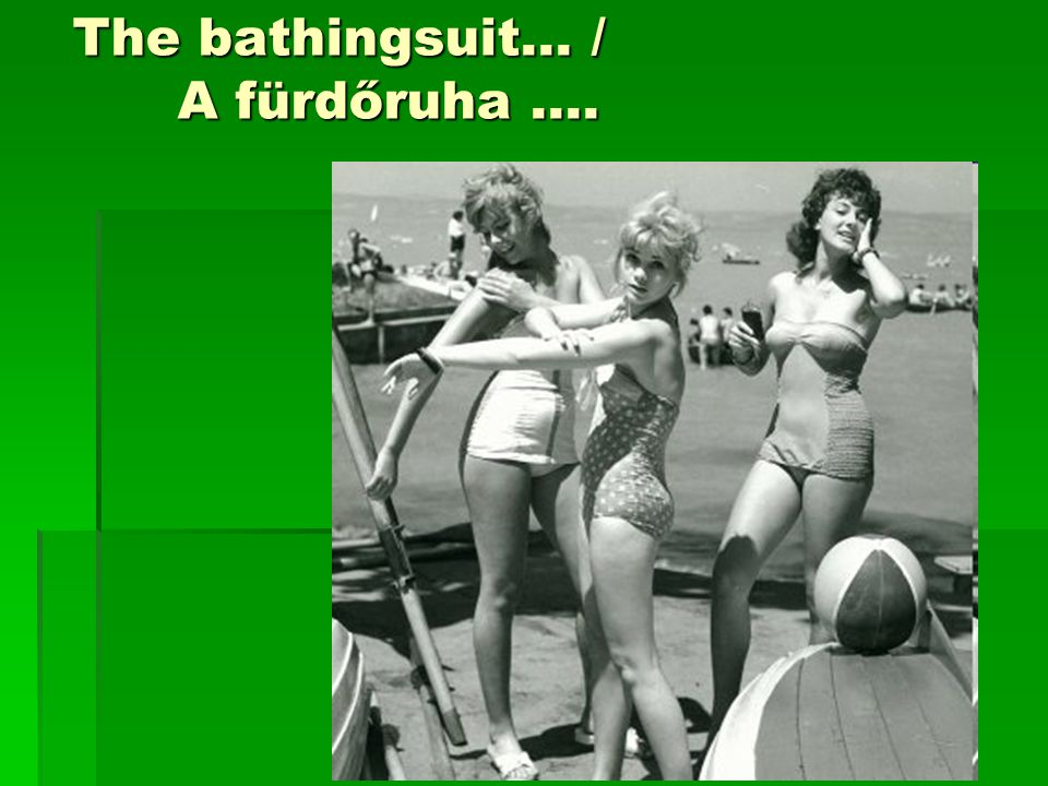 The bathingsuit… / A fürdőruha ….