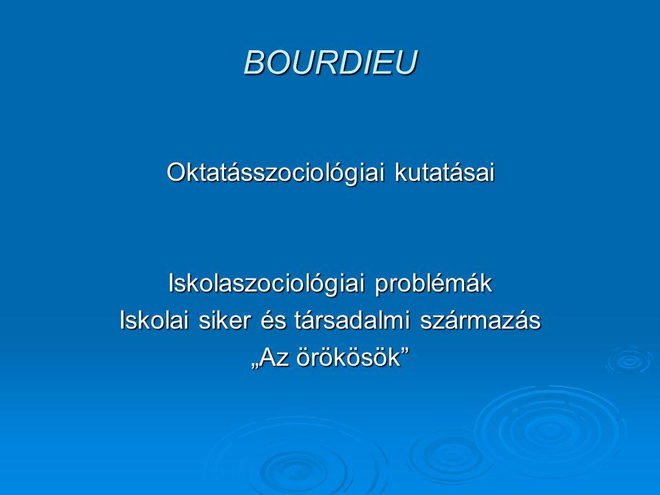 BOURDIEU Oktatásszociológiai kutatásai Iskolaszociológiai problémák