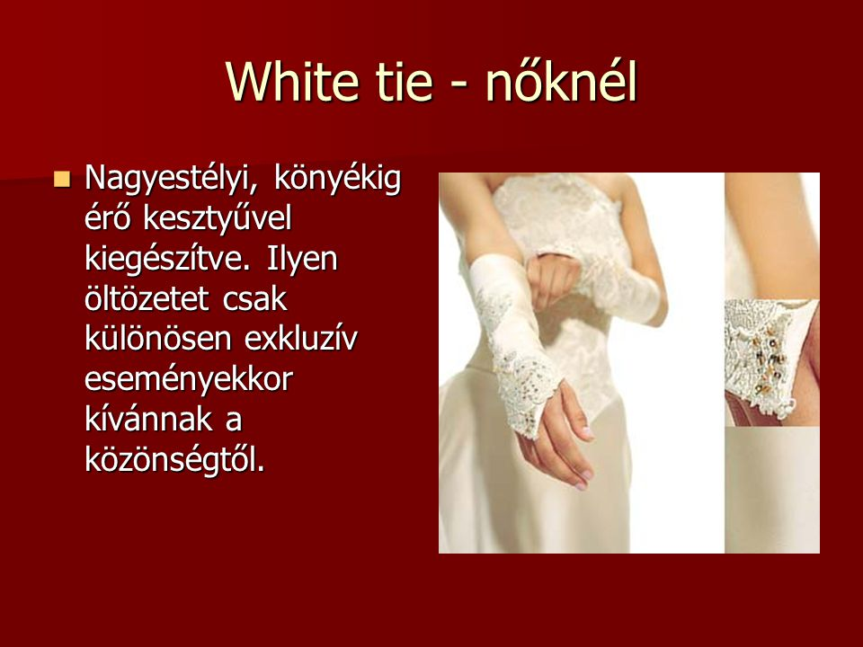 White tie - nőknél Nagyestélyi, könyékig érő kesztyűvel kiegészítve.