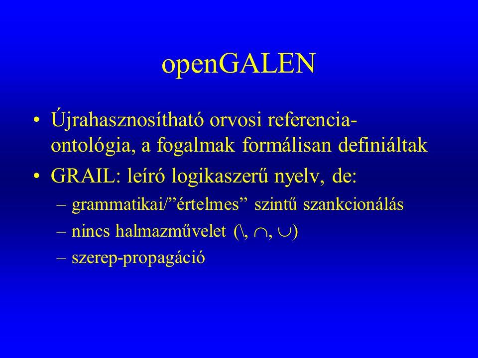 openGALEN Újrahasznosítható orvosi referencia-ontológia, a fogalmak formálisan definiáltak. GRAIL: leíró logikaszerű nyelv, de: