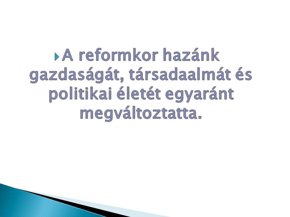 A reformkor hazánk gazdaságát, társadaalmát és politikai életét egyaránt megváltoztatta.
