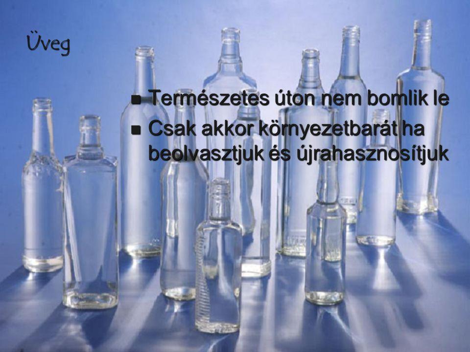 Üveg Természetes úton nem bomlik le Csak akkor környezetbarát ha beolvasztjuk és újrahasznosítjuk