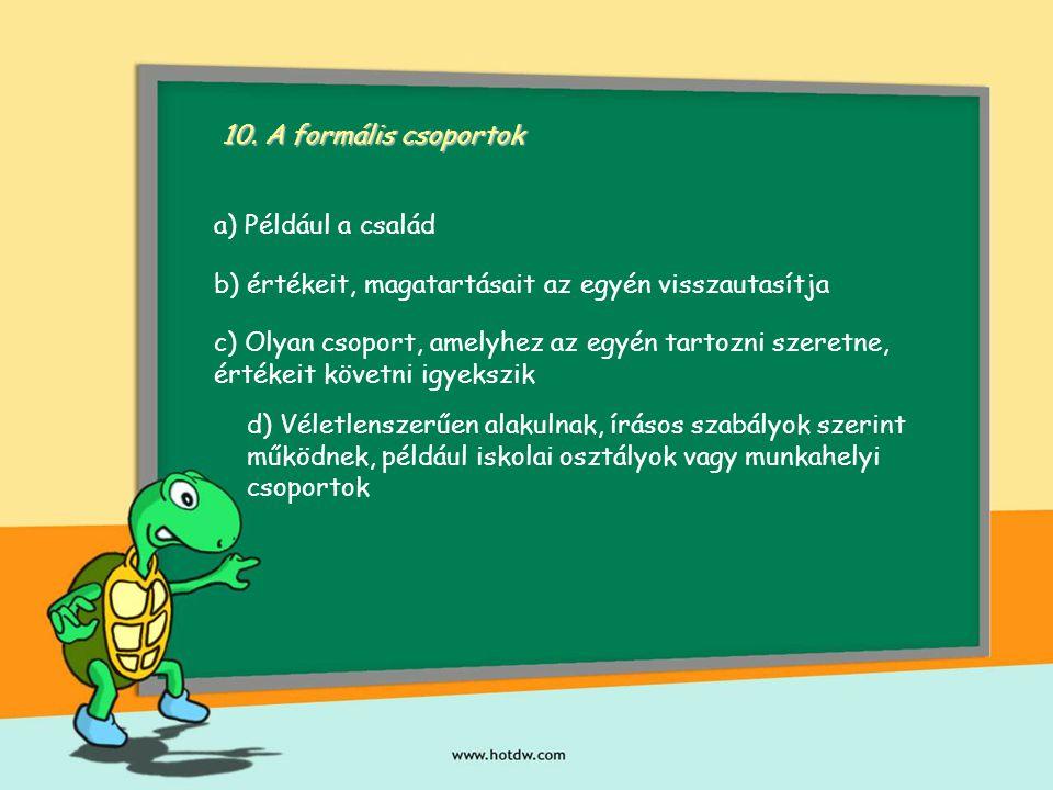 10. A formális csoportok a) Például a család. b) értékeit, magatartásait az egyén visszautasítja.