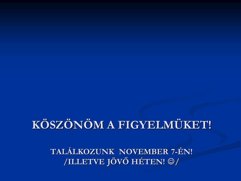 KÖSZÖNÖM A FIGYELMÜKET. Találkozunk NOVEMBER 7-ÉN. /ILLETVE JÖVŐ HÉTEN