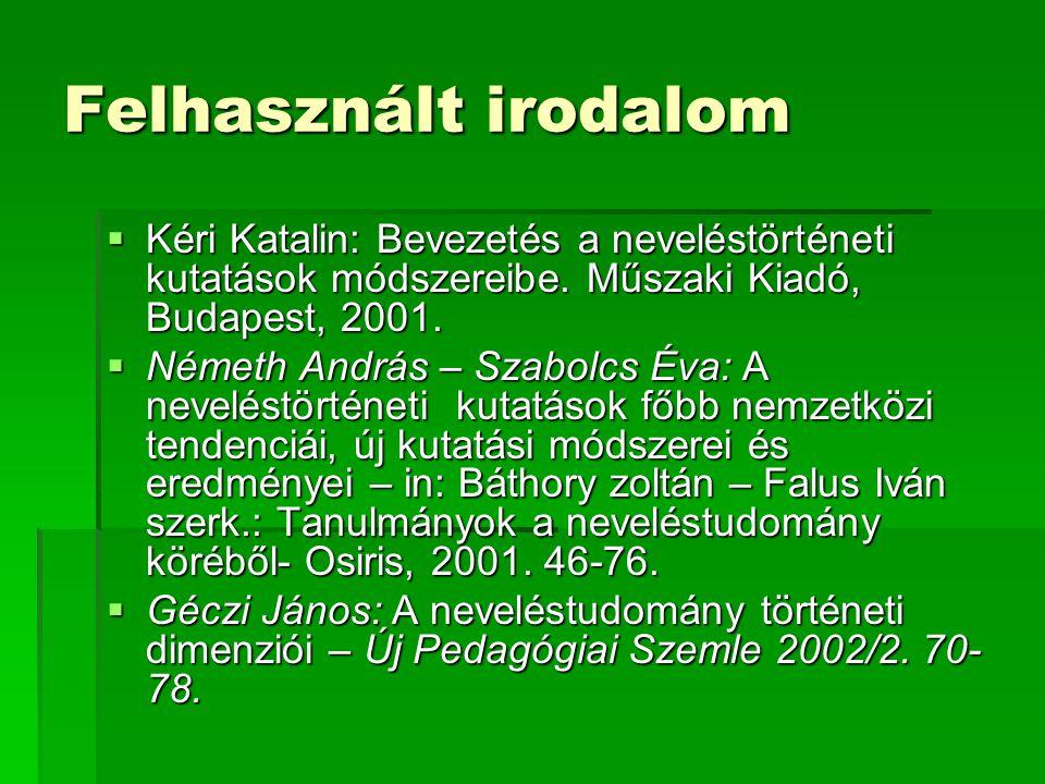 Felhasznált irodalom Kéri Katalin: Bevezetés a neveléstörténeti kutatások módszereibe. Műszaki Kiadó, Budapest, 2001.