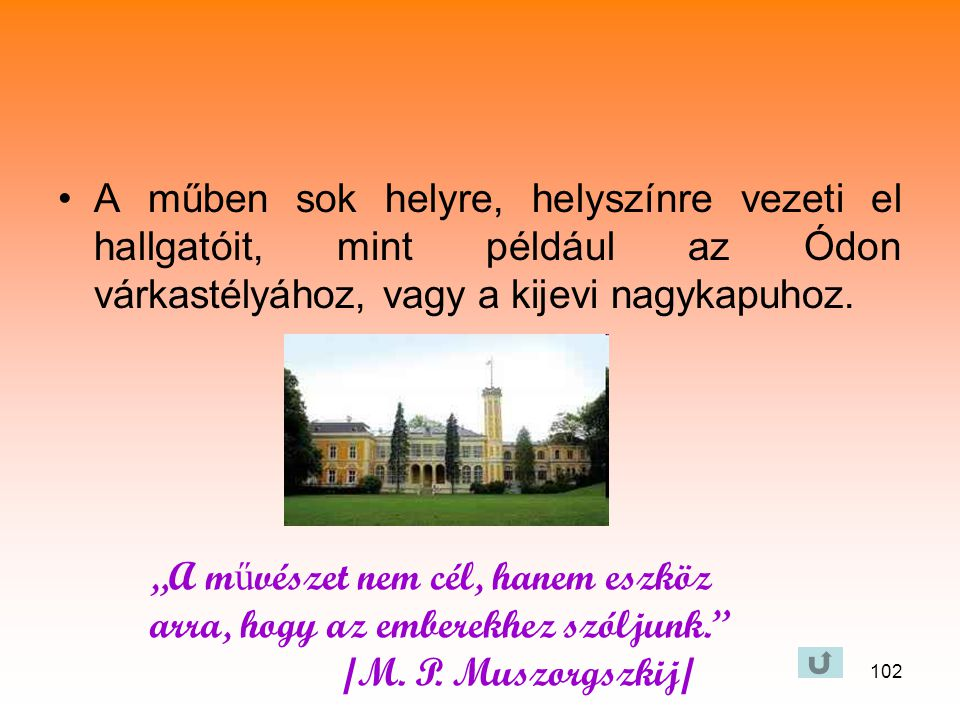 A műben sok helyre, helyszínre vezeti el hallgatóit, mint például az Ódon várkastélyához, vagy a kijevi nagykapuhoz.