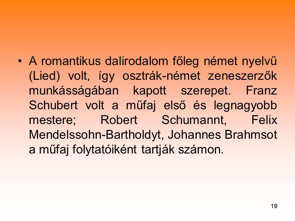 A romantikus dalirodalom főleg német nyelvű (Lied) volt, így osztrák-német zeneszerzők munkásságában kapott szerepet. Franz Schubert volt a műfaj első és legnagyobb mestere; Robert Schumannt, Felix Mendelssohn-Bartholdyt, Johannes Brahmsot a műfaj folytatóiként tartják számon.