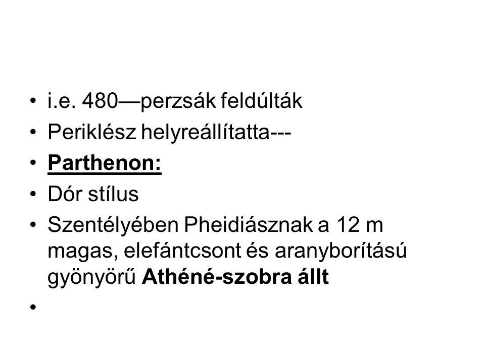 i.e. 480—perzsák feldúlták Periklész helyreállítatta--- Parthenon: Dór stílus.