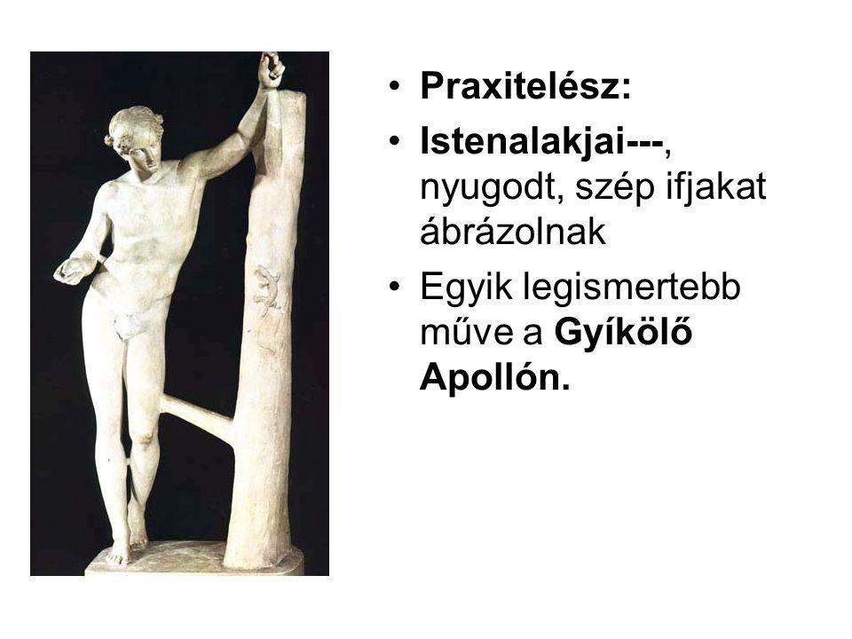 Praxitelész: Istenalakjai---, nyugodt, szép ifjakat ábrázolnak.