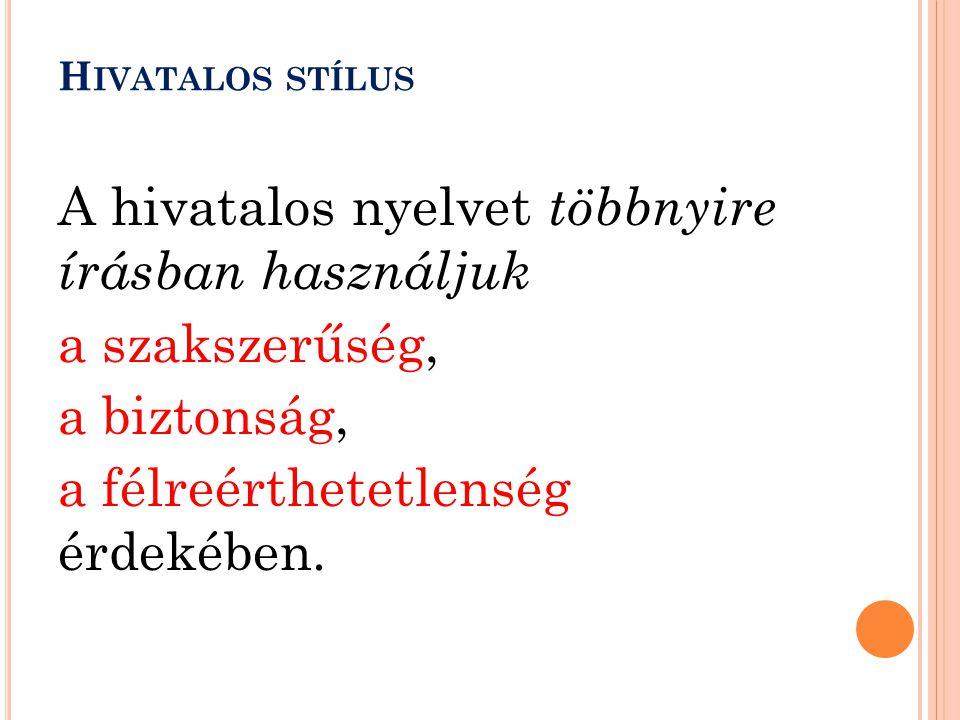 Hivatalos stílus A hivatalos nyelvet többnyire írásban használjuk a szakszerűség, a biztonság, a félreérthetetlenség érdekében.