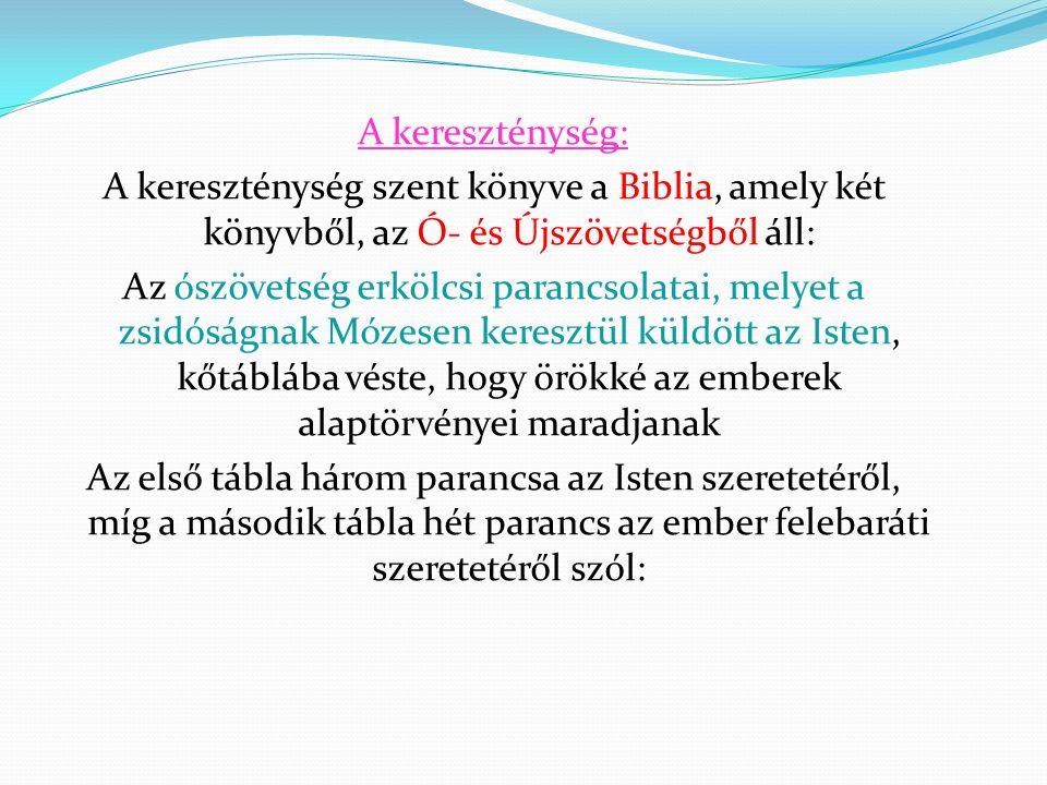 A kereszténység: A kereszténység szent könyve a Biblia, amely két könyvből, az Ó- és Újszövetségből áll: Az ószövetség erkölcsi parancsolatai, melyet a zsidóságnak Mózesen keresztül küldött az Isten, kőtáblába véste, hogy örökké az emberek alaptörvényei maradjanak Az első tábla három parancsa az Isten szeretetéről, míg a második tábla hét parancs az ember felebaráti szeretetéről szól: