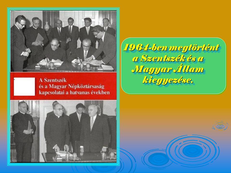 1964-ben megtörtént a Szentszék és a Magyar Állam kiegyezése.
