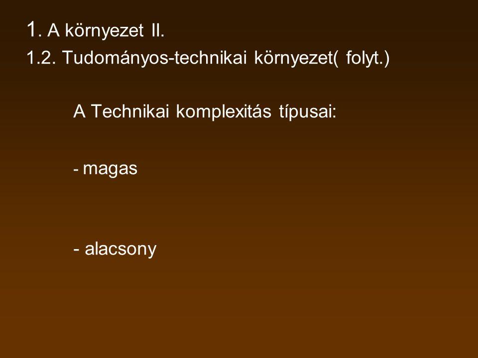 1. A környezet II. 1.2. Tudományos-technikai környezet( folyt.) A Technikai komplexitás típusai: - magas.