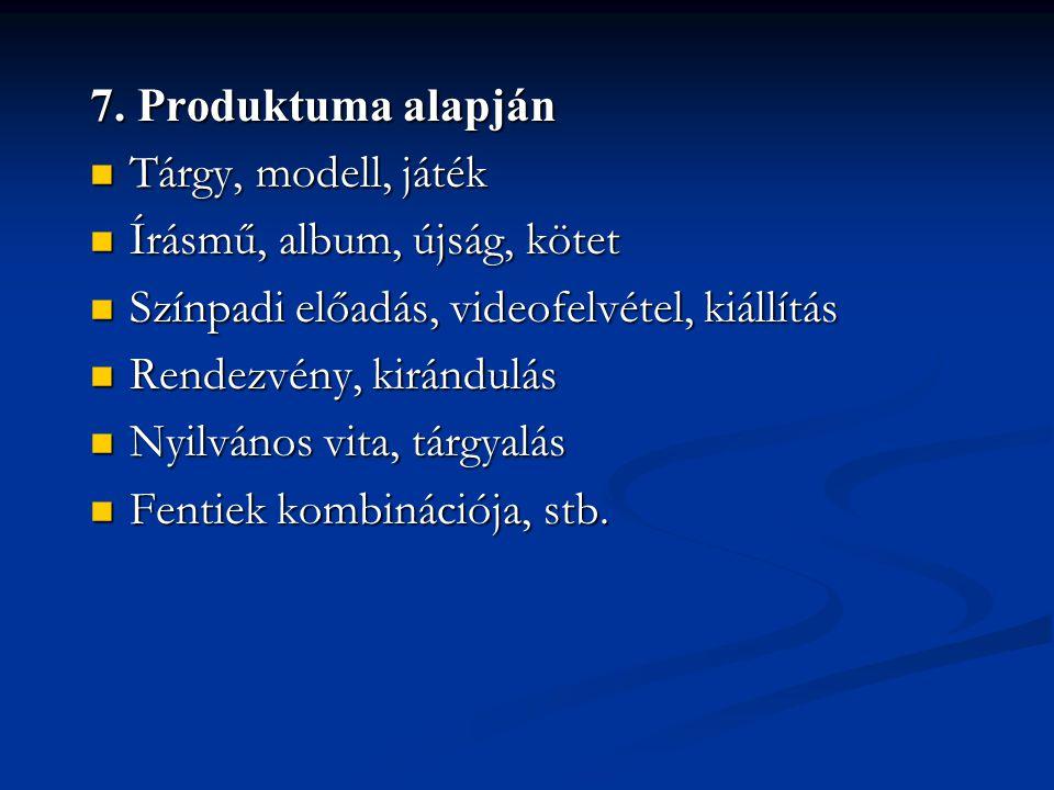 7. Produktuma alapján Tárgy, modell, játék. Írásmű, album, újság, kötet. Színpadi előadás, videofelvétel, kiállítás.