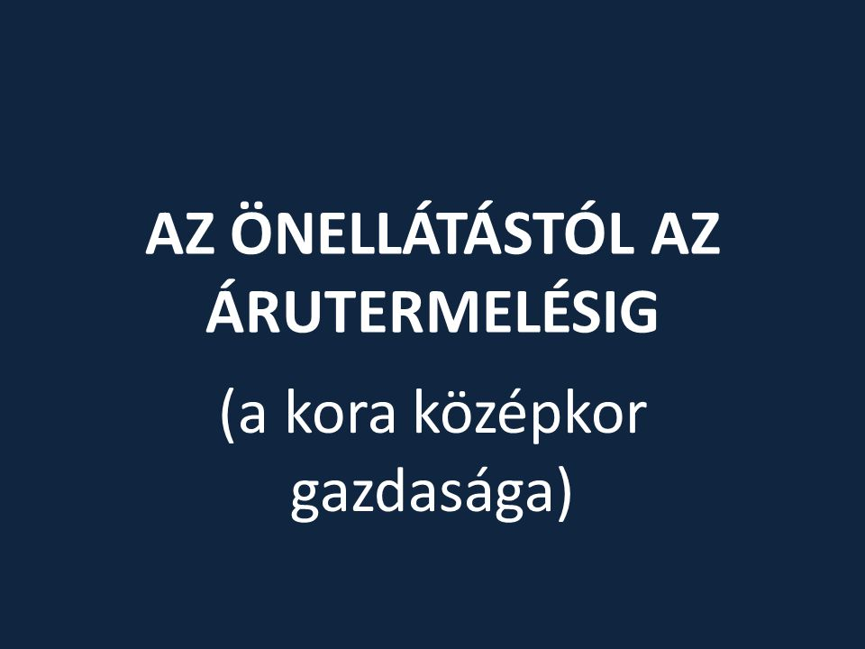 AZ ÖNELLÁTÁSTÓL AZ ÁRUTERMELÉSIG